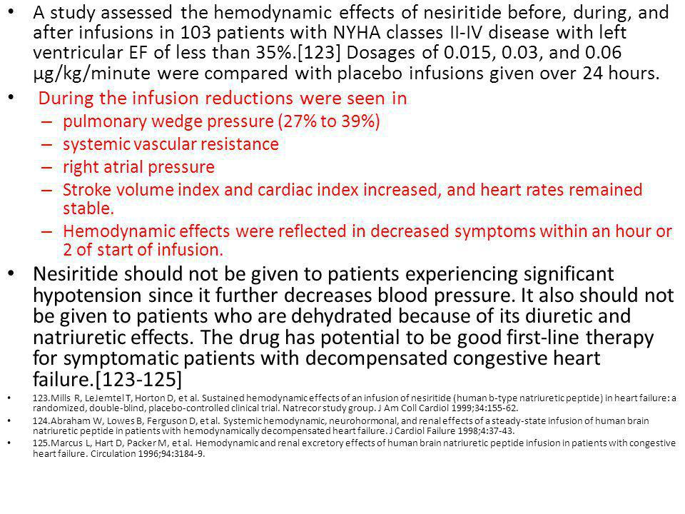 A study assessed the hemodynamic effects of nesiritide before, during, and after infusions in 103 patients with NYHA classes II-IV disease with left ventricular EF of less than 35%.[123] Dosages of 0.015, 0.03, and 0.06 µg/kg/minute were compared with placebo infusions given over 24 hours.